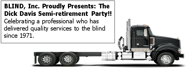 Photo of a semi trailer with the following written on it's side panel - BLIND, Inc. Proudly Presents: The Dick Davis Semi-retirement Party!! Celebrating a professional who has delivered quality services to the blind since 1971.